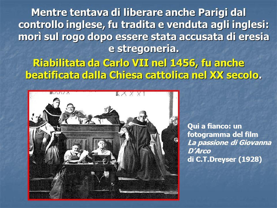 Mentre tentava di liberare anche Parigi dal controllo inglese, fu tradita e venduta agli inglesi: morì sul rogo dopo essere stata accusata di eresia e stregoneria.
