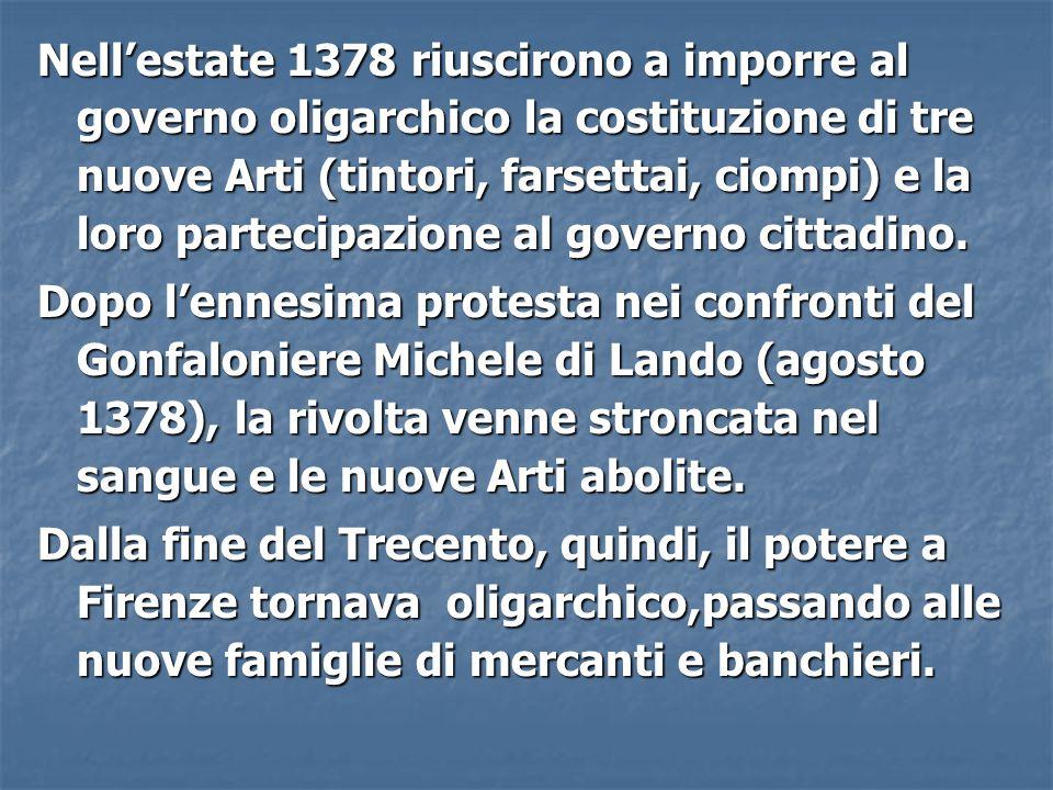 Nell'estate 1378 riuscirono a imporre al governo oligarchico la costituzione di tre nuove Arti (tintori, farsettai, ciompi) e la loro partecipazione al governo cittadino.
