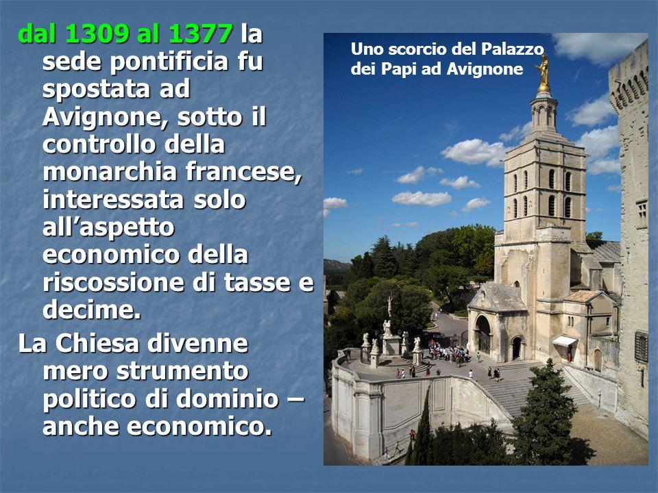 dal 1309 al 1377 la sede pontificia fu spostata ad Avignone, sotto il controllo della monarchia francese, interessata solo all'aspetto economico della riscossione di tasse e decime.