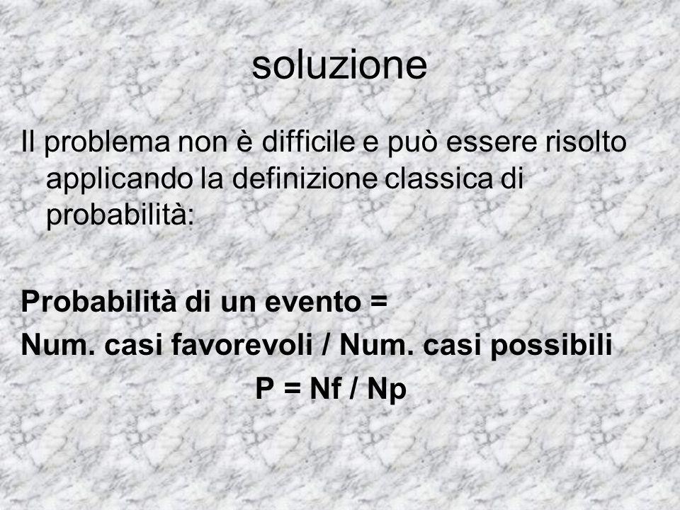 soluzione Il problema non è difficile e può essere risolto applicando la definizione classica di probabilità: