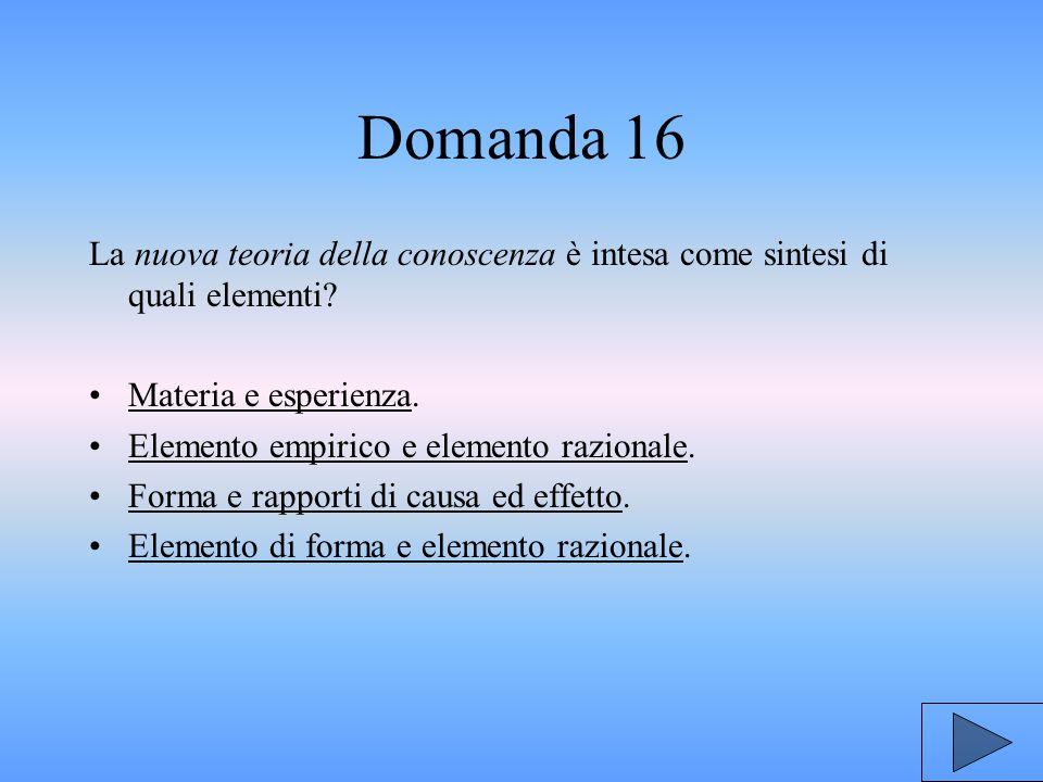 Domanda 16 La nuova teoria della conoscenza è intesa come sintesi di quali elementi Materia e esperienza.