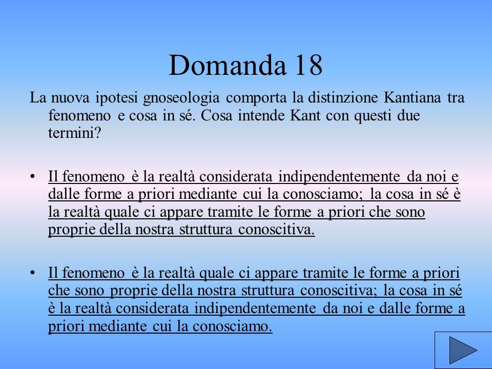 Domanda 18 La nuova ipotesi gnoseologia comporta la distinzione Kantiana tra fenomeno e cosa in sé. Cosa intende Kant con questi due termini