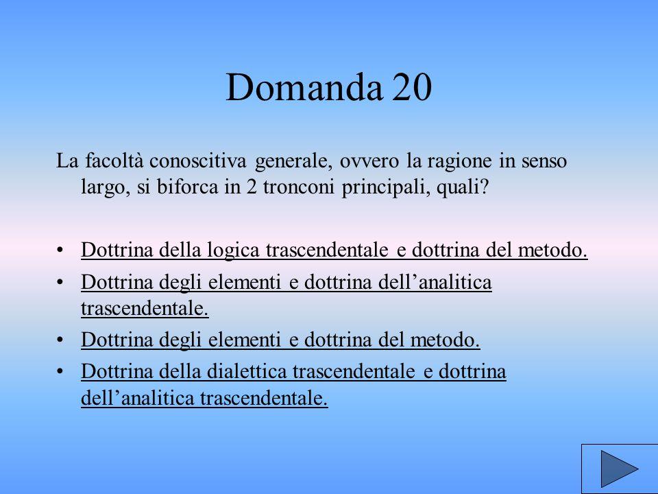Domanda 20 La facoltà conoscitiva generale, ovvero la ragione in senso largo, si biforca in 2 tronconi principali, quali