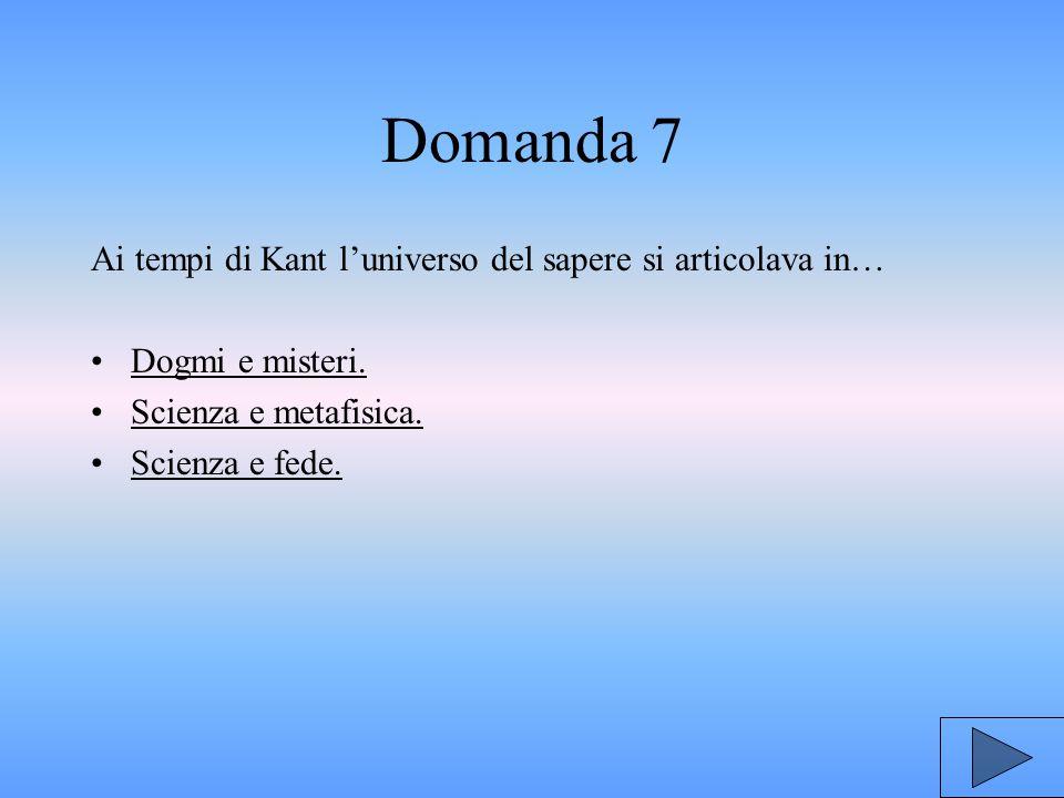 Domanda 7 Ai tempi di Kant l'universo del sapere si articolava in…