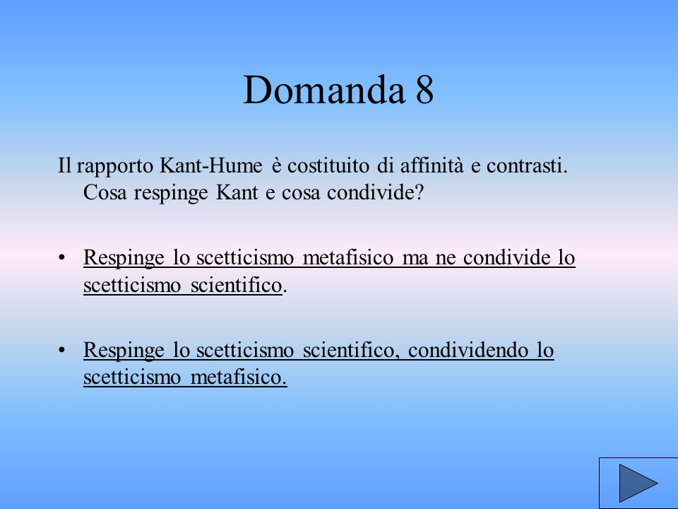 Domanda 8 Il rapporto Kant-Hume è costituito di affinità e contrasti. Cosa respinge Kant e cosa condivide