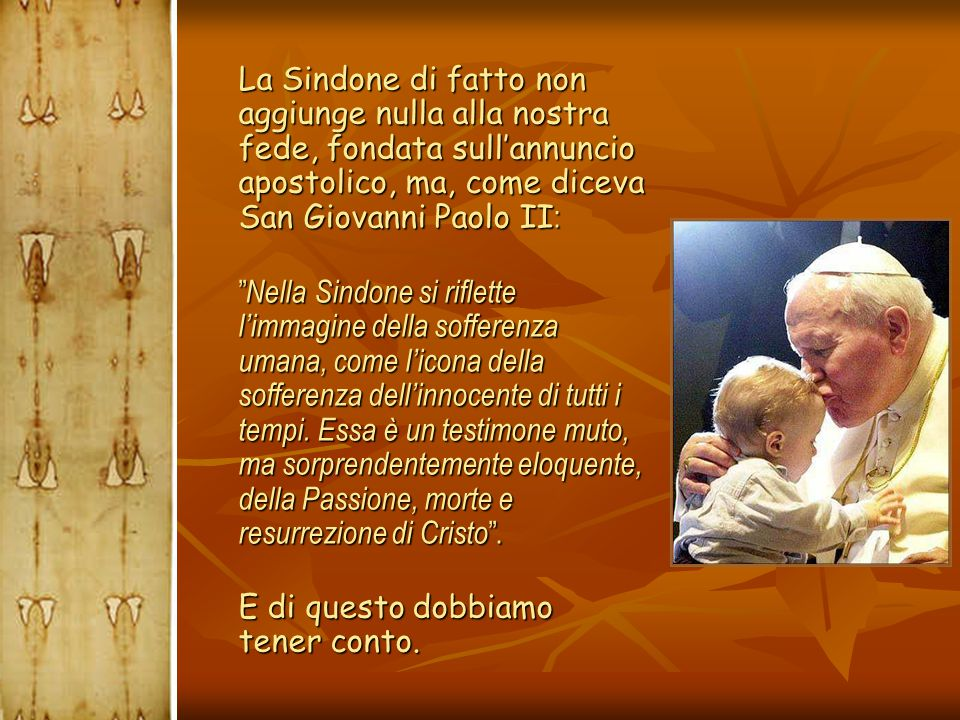 La Sindone di fatto non aggiunge nulla alla nostra fede, fondata sull'annuncio apostolico, ma, come diceva San Giovanni Paolo II: