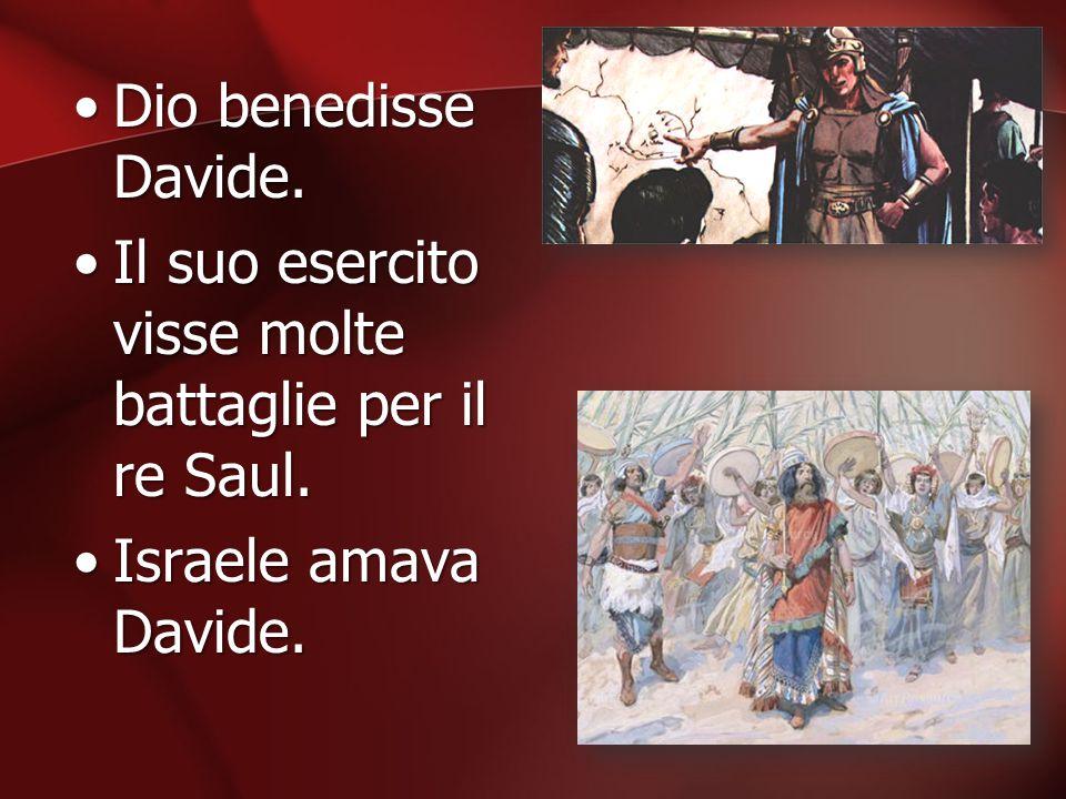 Dio benedisse Davide. Il suo esercito visse molte battaglie per il re Saul. Israele amava Davide.
