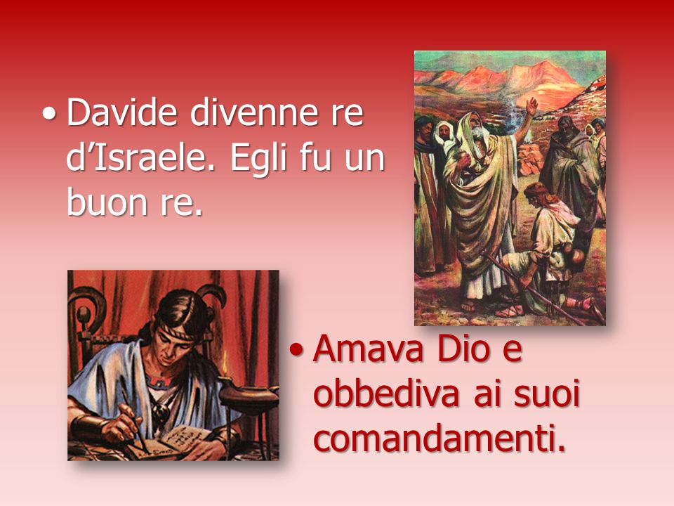 Davide divenne re d'Israele. Egli fu un buon re.