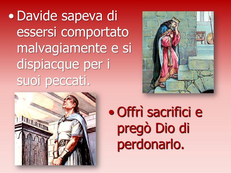 Davide sapeva di essersi comportato malvagiamente e si dispiacque per i suoi peccati.