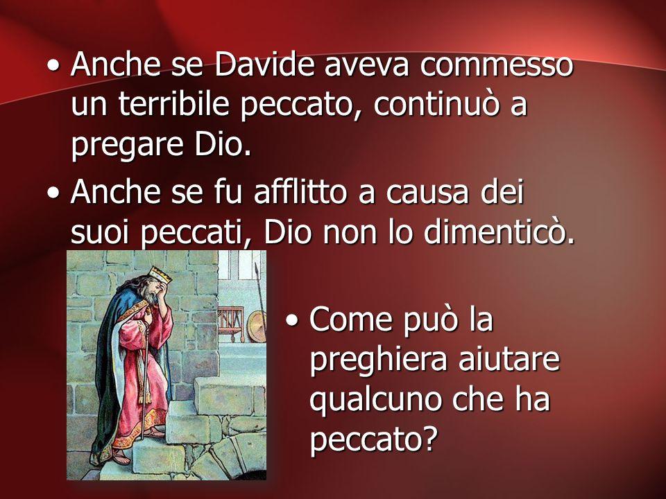 Anche se Davide aveva commesso un terribile peccato, continuò a pregare Dio.