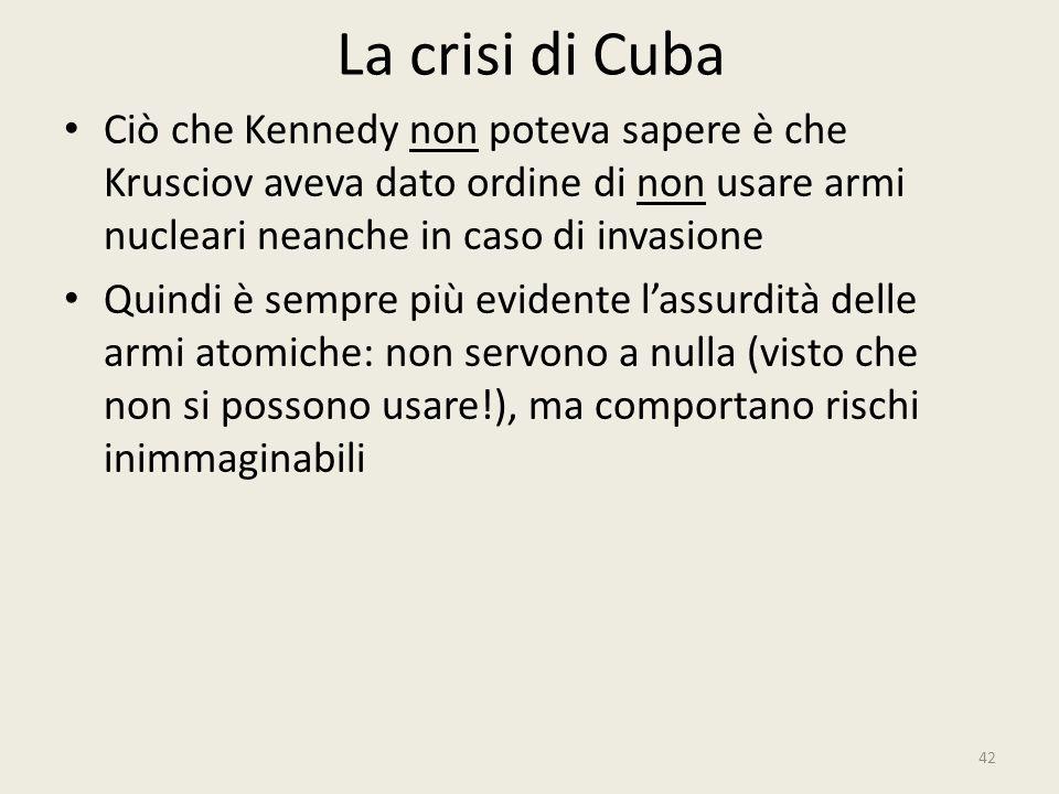 La crisi di Cuba Ciò che Kennedy non poteva sapere è che Krusciov aveva dato ordine di non usare armi nucleari neanche in caso di invasione.