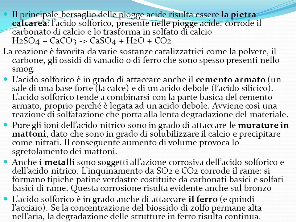 Il principale bersaglio delle piogge acide risulta essere la pietra calcarea: l'acido solforico, presente nelle piogge acide, corrode il carbonato di calcio e lo trasforma in solfato di calcio H2SO4 + CaCO3 -> CaSO4 + H2O + CO2
