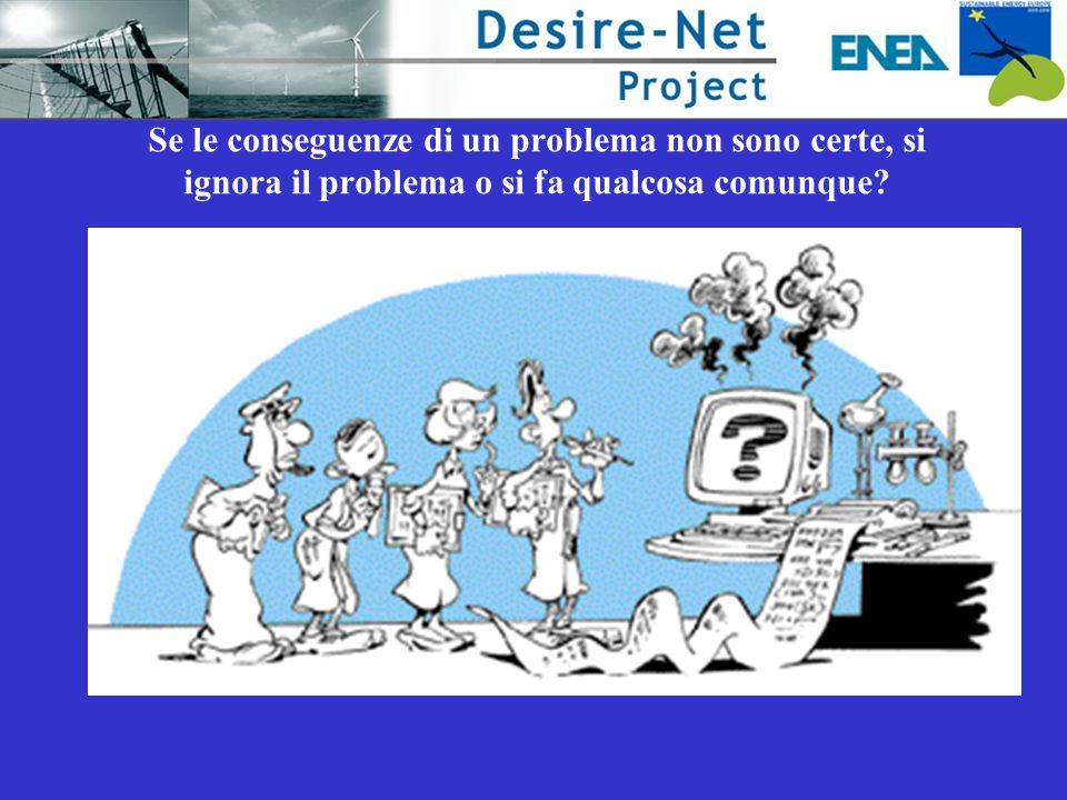 Se le conseguenze di un problema non sono certe, si ignora il problema o si fa qualcosa comunque