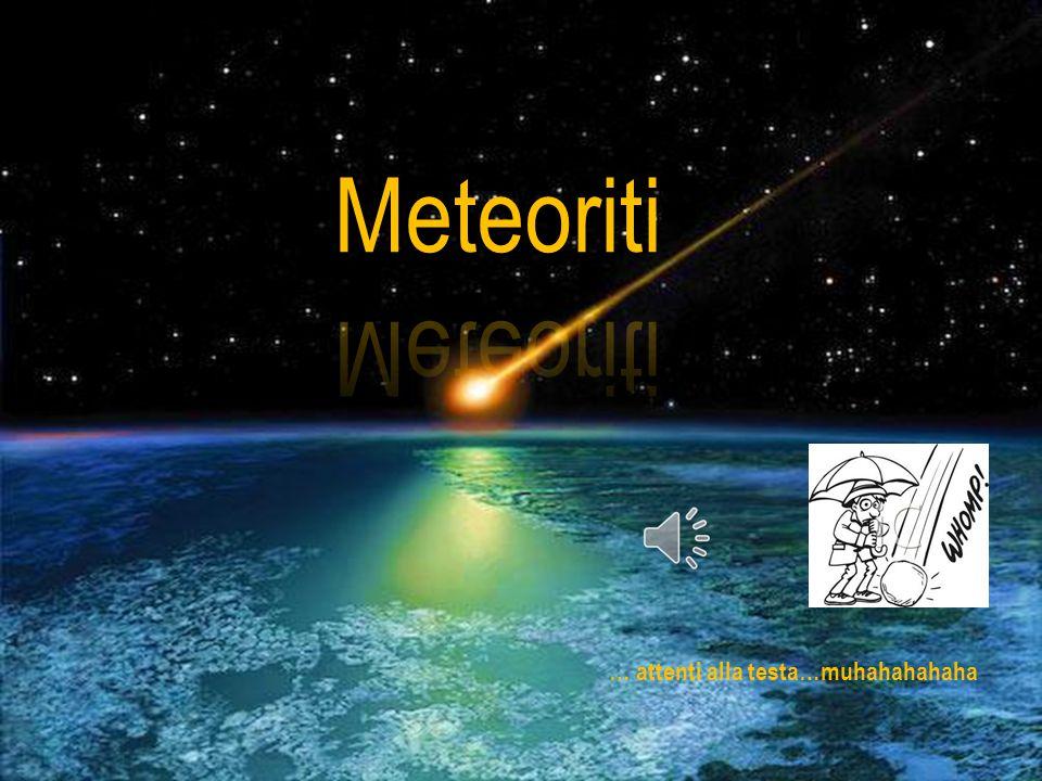 Meteoriti Attenti alla testa … attenti alla testa…muhahahahaha
