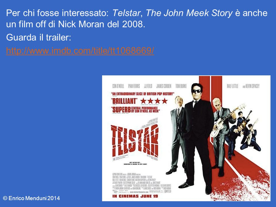 Per chi fosse interessato: Telstar, The John Meek Story è anche un film off di Nick Moran del 2008. Guarda il trailer: http://www.imdb.com/title/tt1068669/