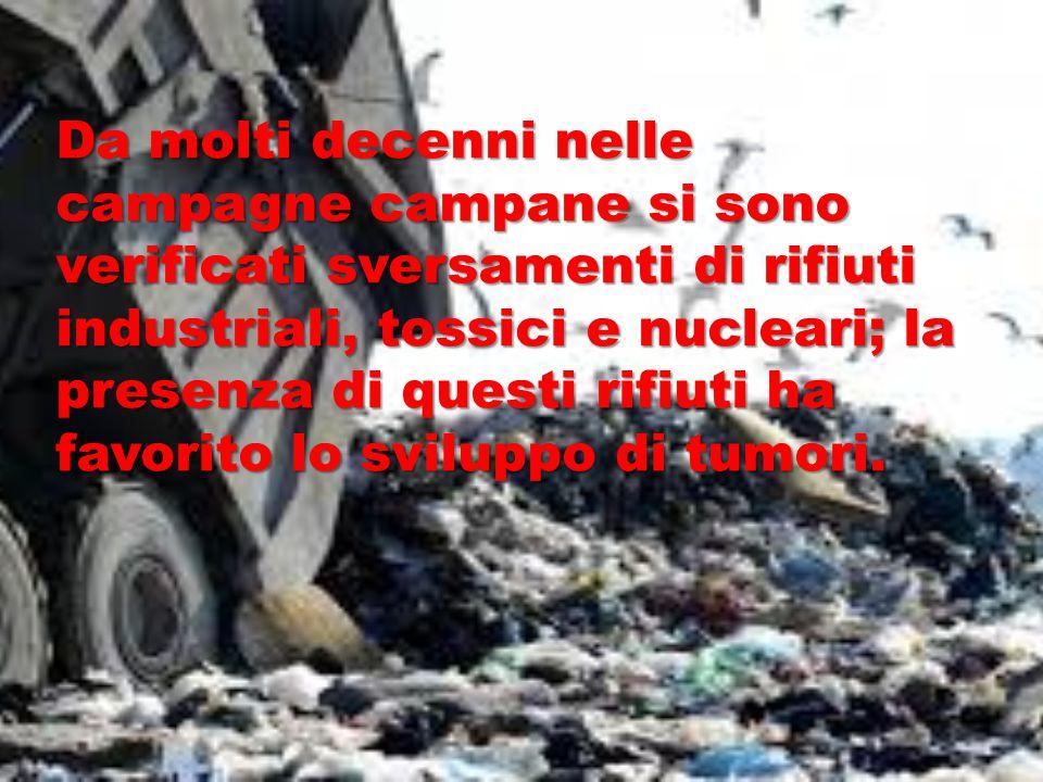 Da molti decenni nelle campagne campane si sono verificati sversamenti di rifiuti industriali, tossici e nucleari; la presenza di questi rifiuti ha favorito lo sviluppo di tumori.