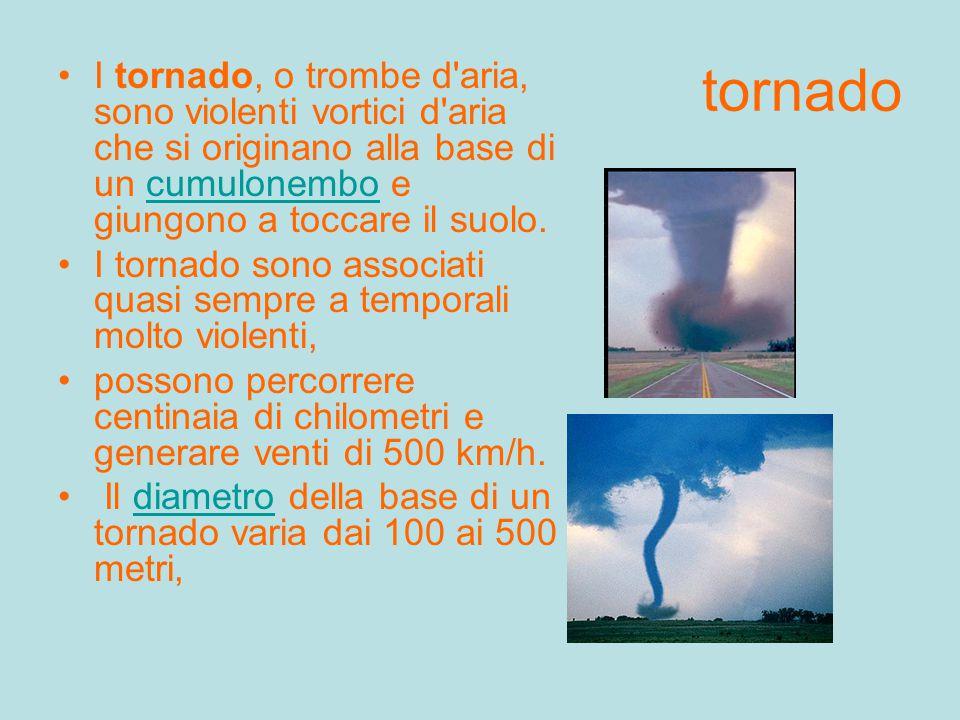 tornado I tornado, o trombe d aria, sono violenti vortici d aria che si originano alla base di un cumulonembo e giungono a toccare il suolo.
