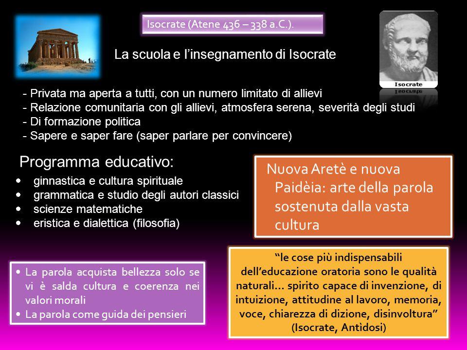 Isocrate (Atene 436 – 338 a.C.). La scuola e l'insegnamento di Isocrate. Privata ma aperta a tutti, con un numero limitato di allievi.