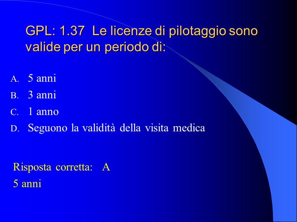 GPL: 1.37 Le licenze di pilotaggio sono valide per un periodo di: