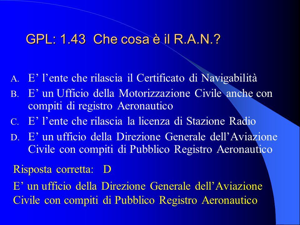 GPL: 1.43 Che cosa è il R.A.N. E' l'ente che rilascia il Certificato di Navigabilità.