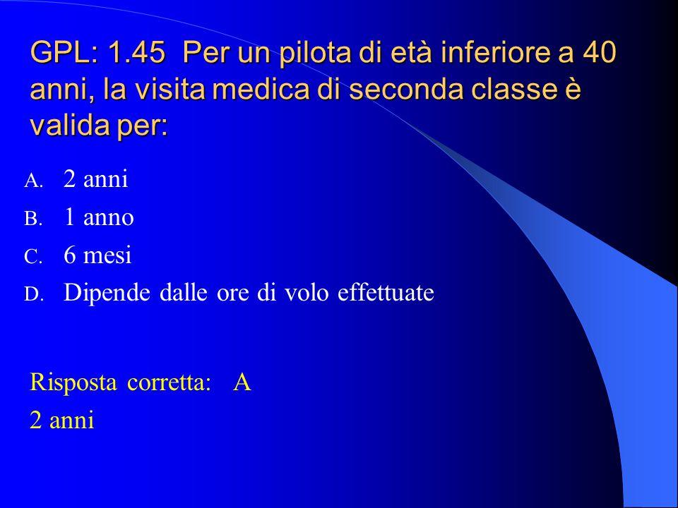 GPL: 1.45 Per un pilota di età inferiore a 40 anni, la visita medica di seconda classe è valida per: