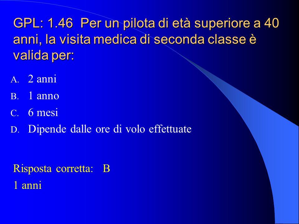 GPL: 1.46 Per un pilota di età superiore a 40 anni, la visita medica di seconda classe è valida per: