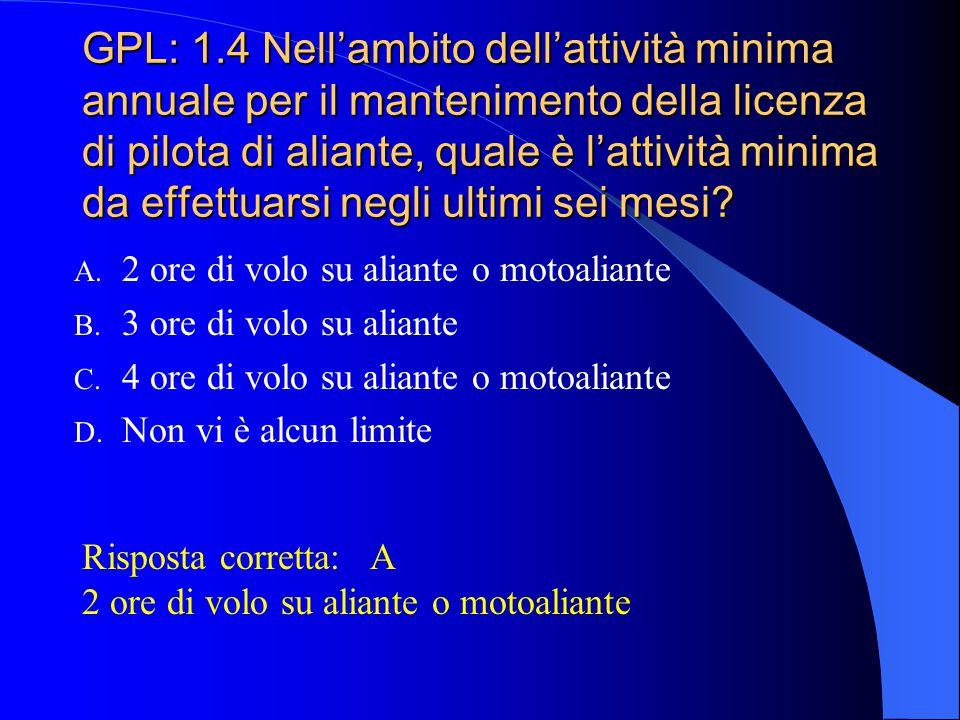 GPL: 1.4 Nell'ambito dell'attività minima annuale per il mantenimento della licenza di pilota di aliante, quale è l'attività minima da effettuarsi negli ultimi sei mesi