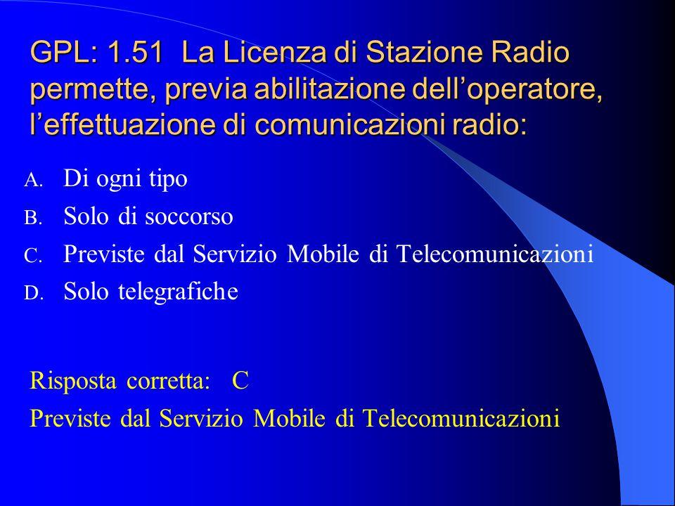 GPL: 1.51 La Licenza di Stazione Radio permette, previa abilitazione dell'operatore, l'effettuazione di comunicazioni radio: