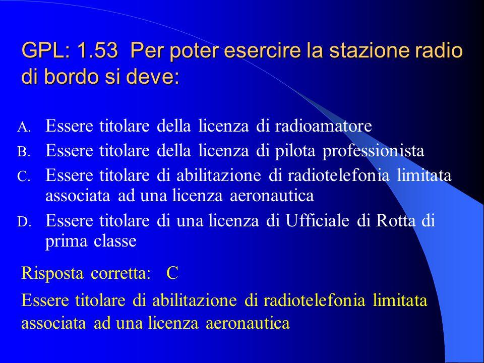 GPL: 1.53 Per poter esercire la stazione radio di bordo si deve: