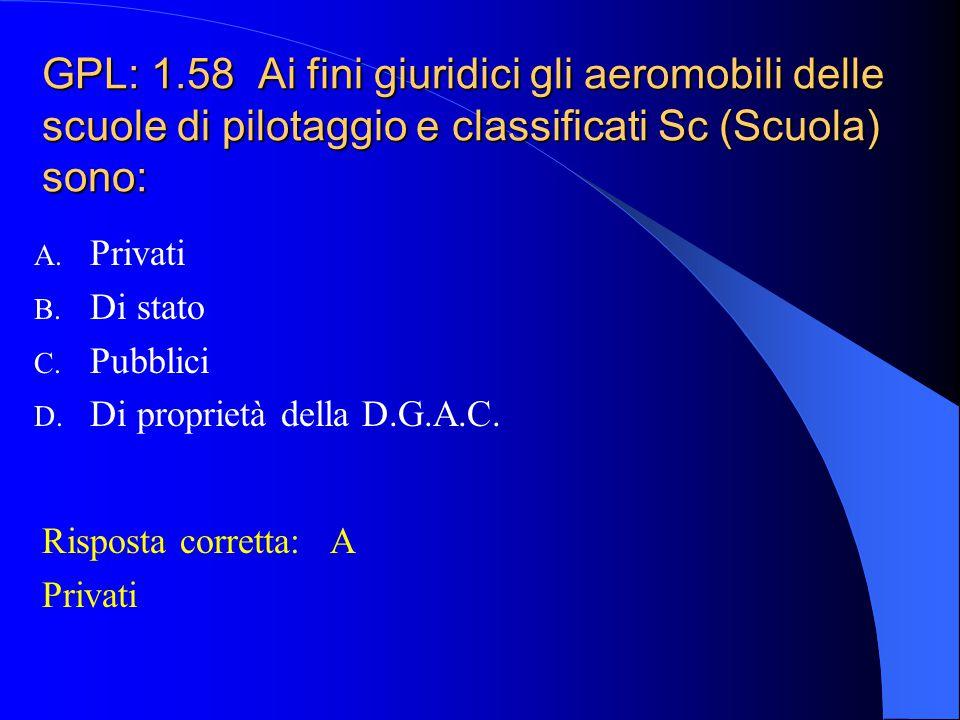 GPL: 1.58 Ai fini giuridici gli aeromobili delle scuole di pilotaggio e classificati Sc (Scuola) sono: