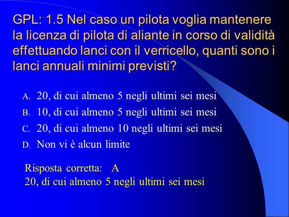 GPL: 1.5 Nel caso un pilota voglia mantenere la licenza di pilota di aliante in corso di validità effettuando lanci con il verricello, quanti sono i lanci annuali minimi previsti