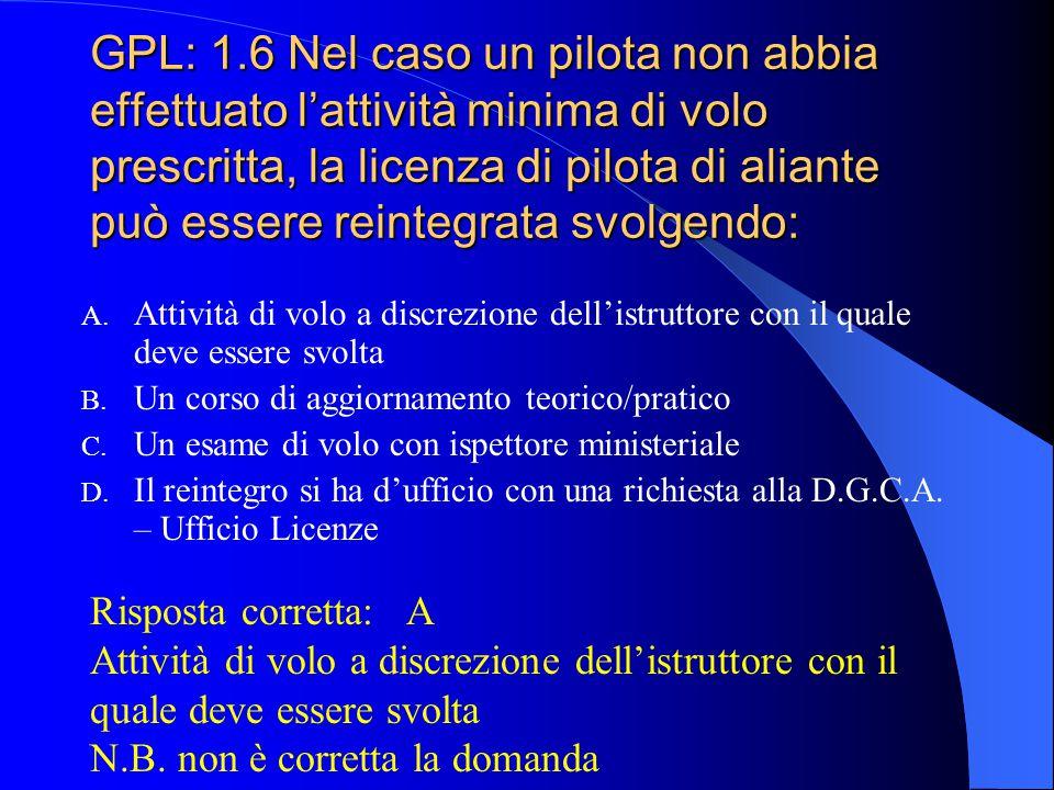 GPL: 1.6 Nel caso un pilota non abbia effettuato l'attività minima di volo prescritta, la licenza di pilota di aliante può essere reintegrata svolgendo: