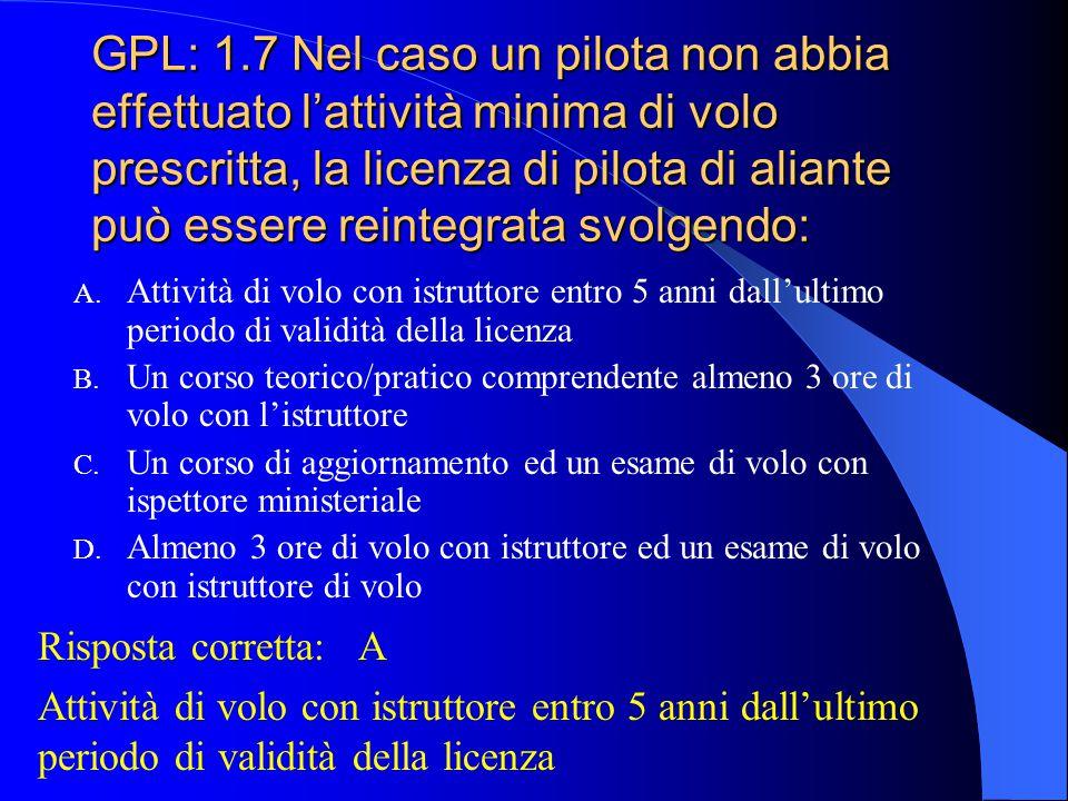 GPL: 1.7 Nel caso un pilota non abbia effettuato l'attività minima di volo prescritta, la licenza di pilota di aliante può essere reintegrata svolgendo: