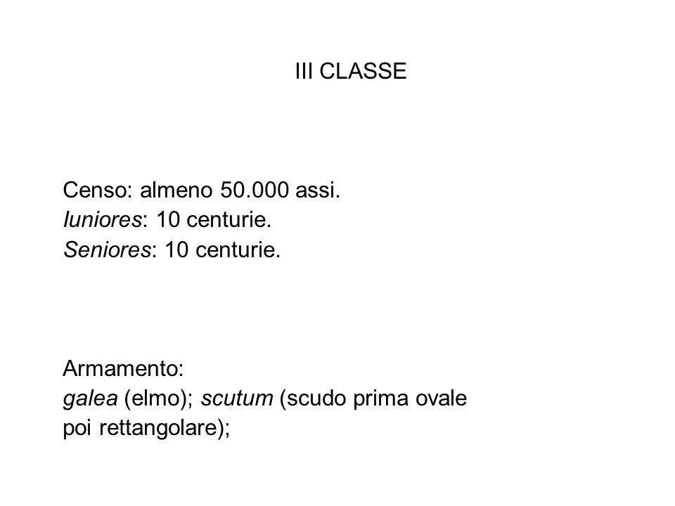 III CLASSE Censo: almeno 50.000 assi. Iuniores: 10 centurie. Seniores: 10 centurie. Armamento: galea (elmo); scutum (scudo prima ovale.