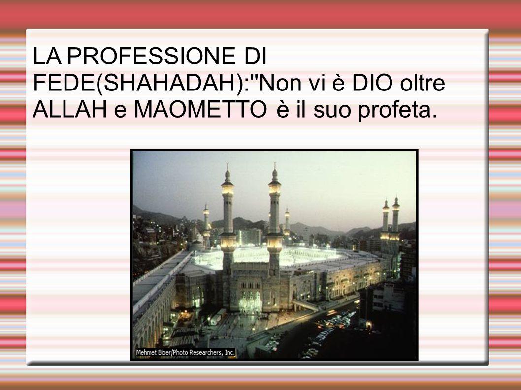 LA PROFESSIONE DI FEDE(SHAHADAH): Non vi è DIO oltre ALLAH e MAOMETTO è il suo profeta.