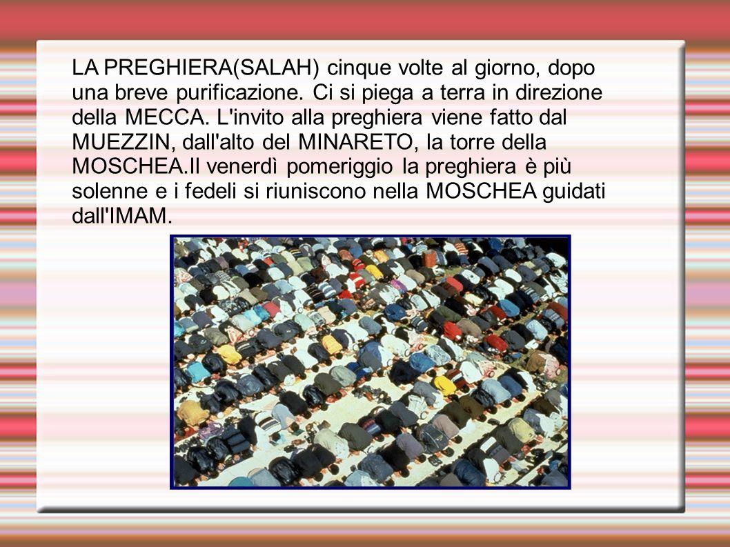 LA PREGHIERA(SALAH) cinque volte al giorno, dopo una breve purificazione. Ci si piega a terra in direzione della MECCA. L invito alla preghiera viene fatto dal MUEZZIN, dall alto del MINARETO, la torre della MOSCHEA.Il venerdì pomeriggio la preghiera è più solenne e i fedeli si riuniscono nella MOSCHEA guidati dall IMAM.
