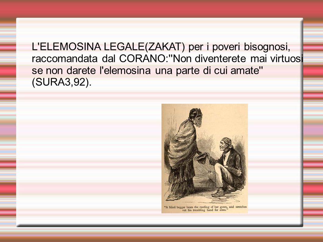 L ELEMOSINA LEGALE(ZAKAT) per i poveri bisognosi, raccomandata dal CORANO: Non diventerete mai virtuosi se non darete l elemosina una parte di cui amate (SURA3,92).
