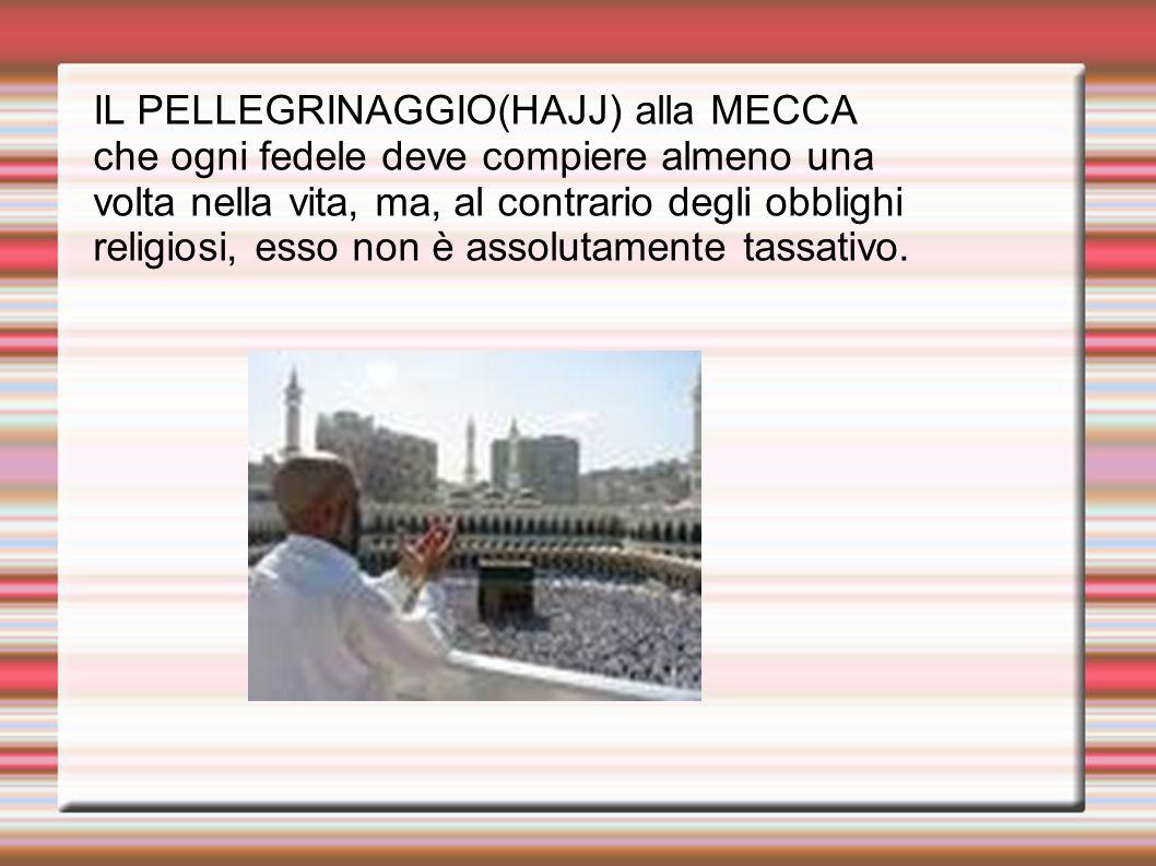 IL PELLEGRINAGGIO(HAJJ) alla MECCA che ogni fedele deve compiere almeno una volta nella vita, ma, al contrario degli obblighi religiosi, esso non è assolutamente tassativo.