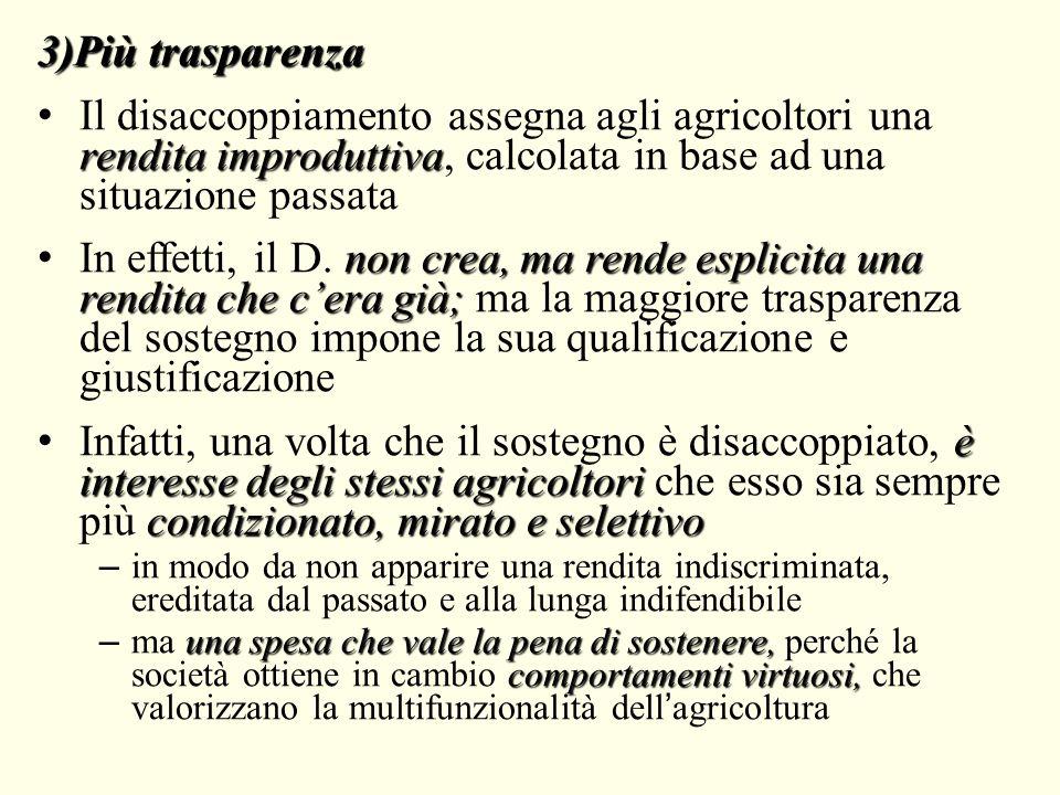 3)Più trasparenza Il disaccoppiamento assegna agli agricoltori una rendita improduttiva, calcolata in base ad una situazione passata.