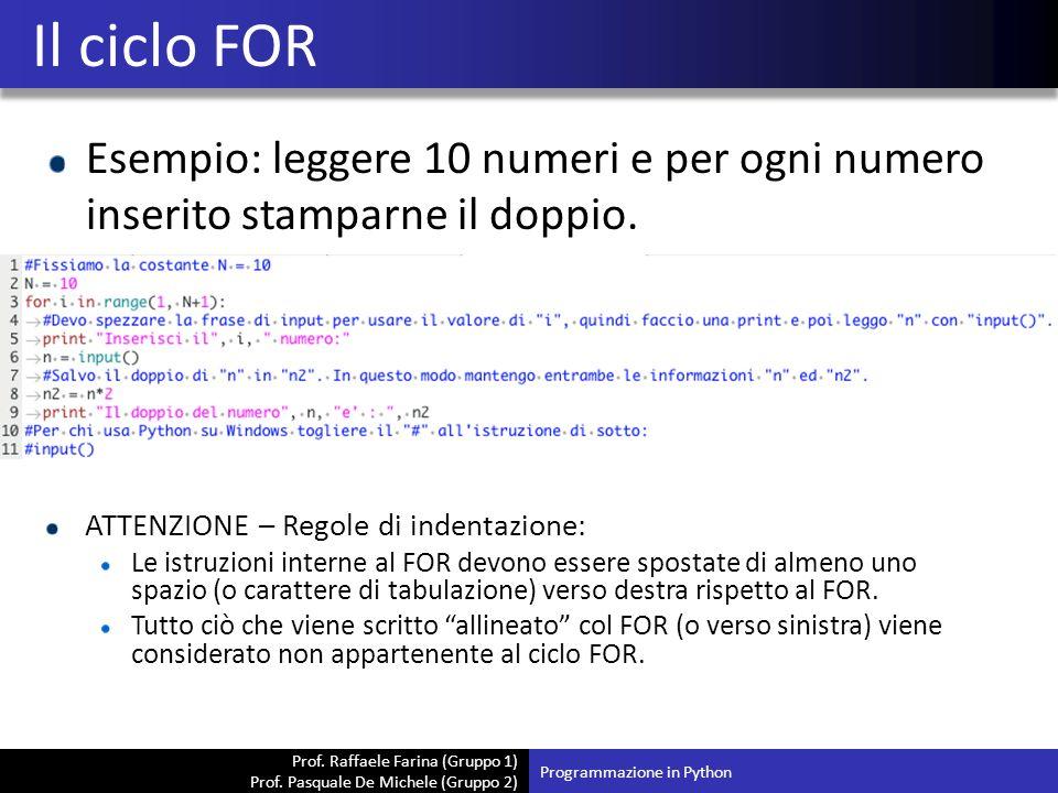 Il ciclo FOR Esempio: leggere 10 numeri e per ogni numero inserito stamparne il doppio. ATTENZIONE – Regole di indentazione: