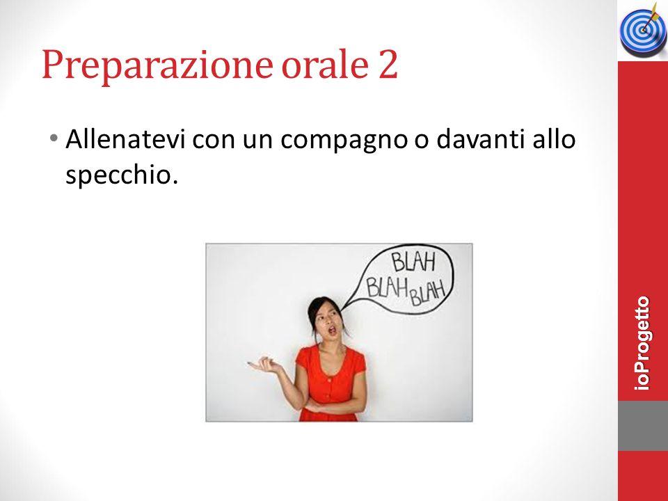 Preparazione orale 2 Allenatevi con un compagno o davanti allo specchio. ioProgetto