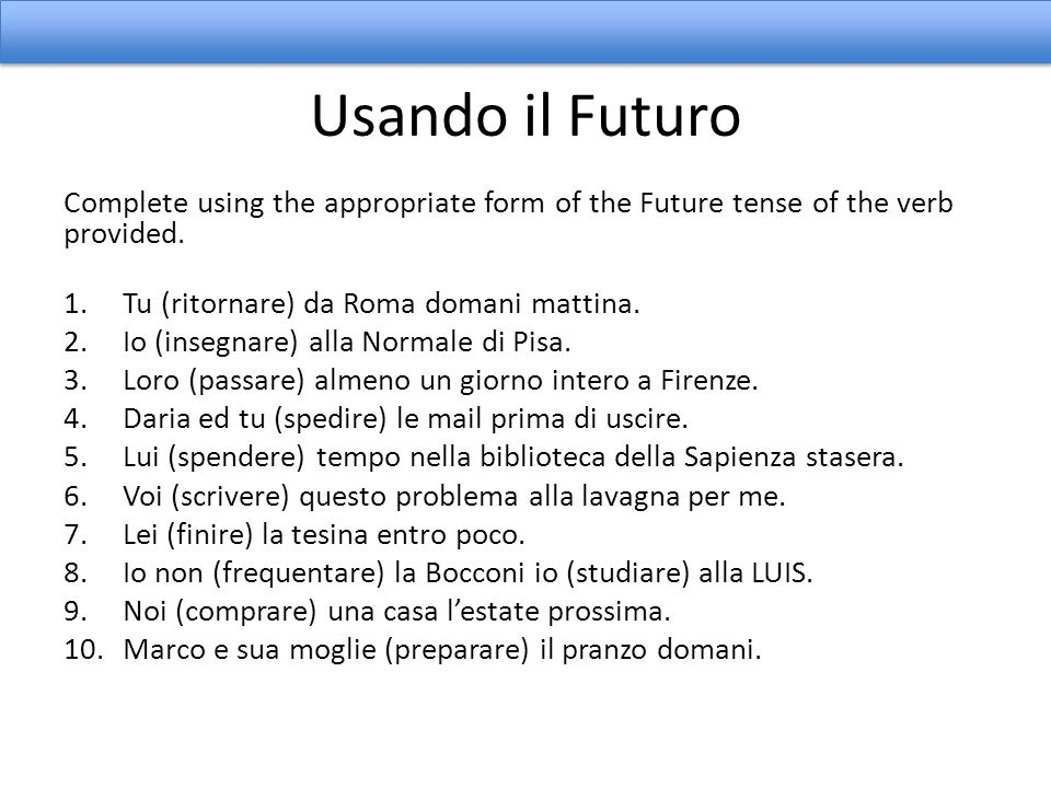 Usando il Futuro Complete using the appropriate form of the Future tense of the verb provided. Tu (ritornare) da Roma domani mattina.