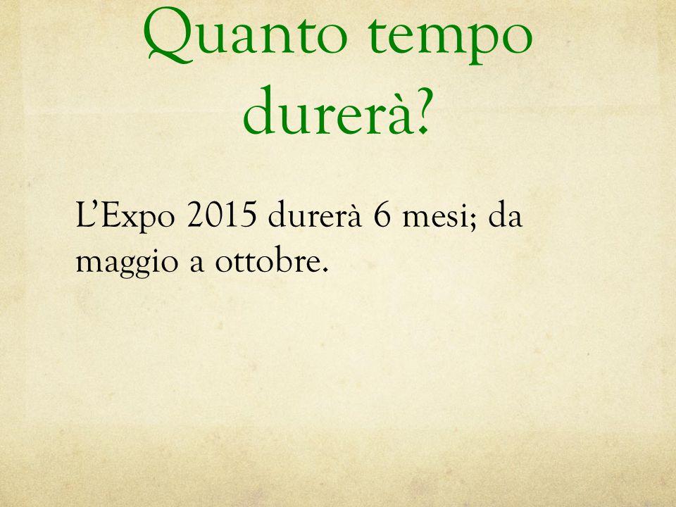 Quanto tempo durerà L'Expo 2015 durerà 6 mesi; da maggio a ottobre.