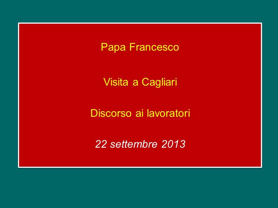 Papa Francesco Visita a Cagliari Discorso ai lavoratori 22 settembre 2013