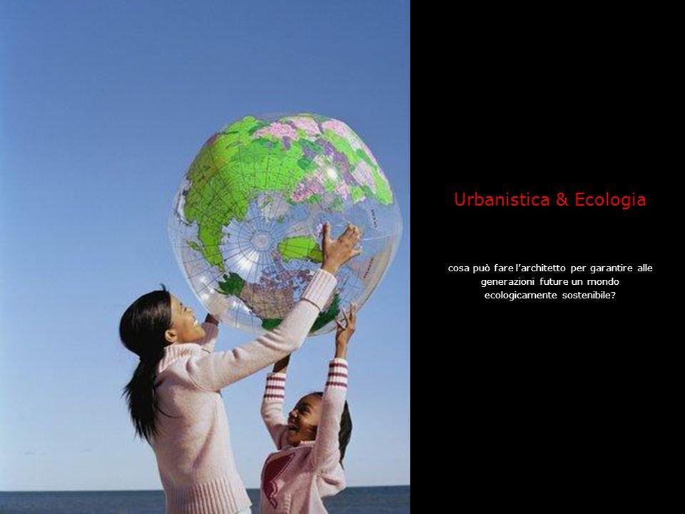 Urbanistica & Ecologia cosa può fare l'architetto per garantire alle generazioni future un mondo ecologicamente sostenibile