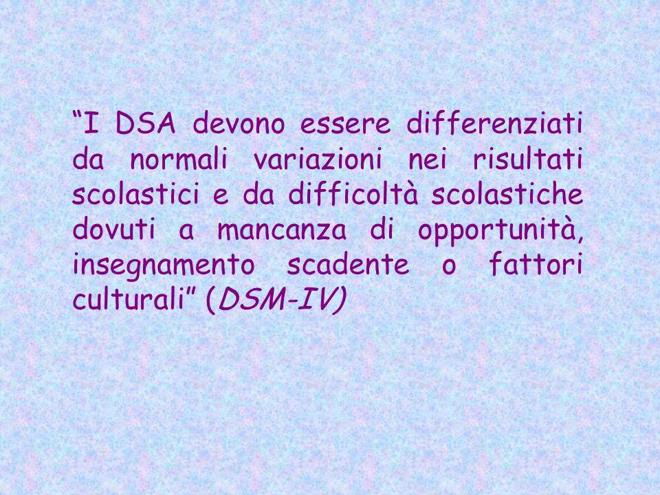 I DSA devono essere differenziati da normali variazioni nei risultati scolastici e da difficoltà scolastiche dovuti a mancanza di opportunità, insegnamento scadente o fattori culturali (DSM-IV)