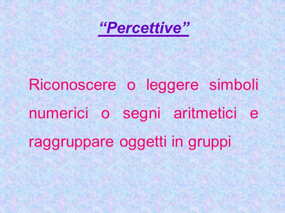 Percettive Riconoscere o leggere simboli numerici o segni aritmetici e raggruppare oggetti in gruppi.