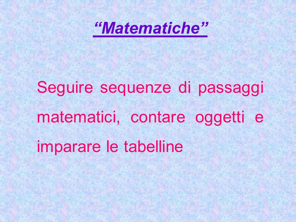 Matematiche Seguire sequenze di passaggi matematici, contare oggetti e imparare le tabelline