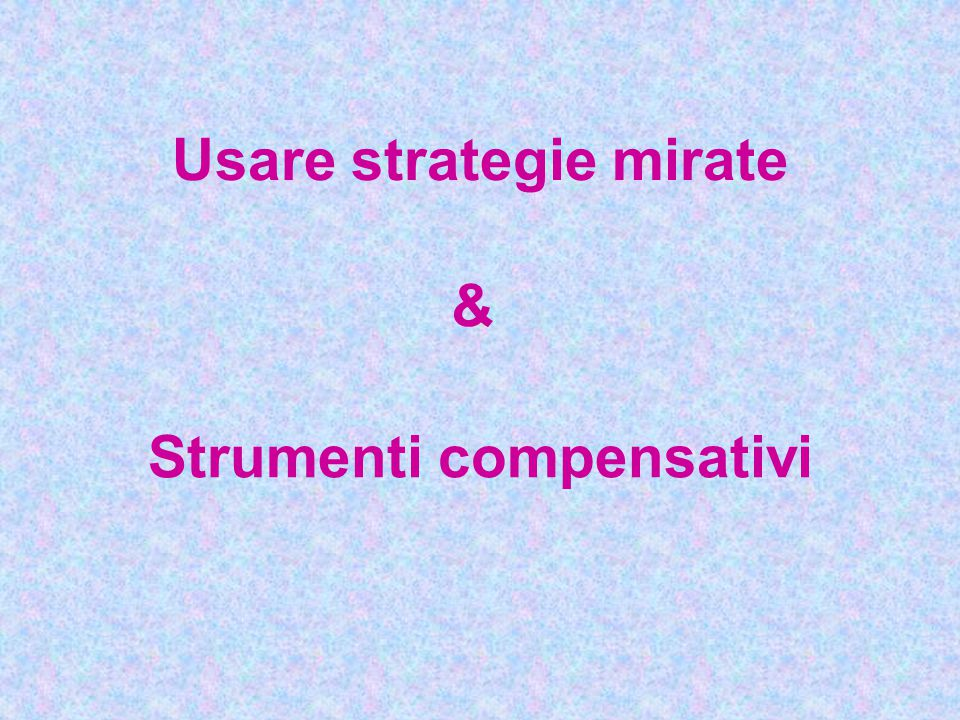 Usare strategie mirate Strumenti compensativi