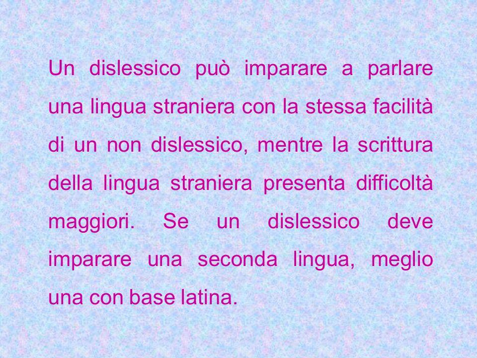 Un dislessico può imparare a parlare una lingua straniera con la stessa facilità di un non dislessico, mentre la scrittura della lingua straniera presenta difficoltà maggiori.